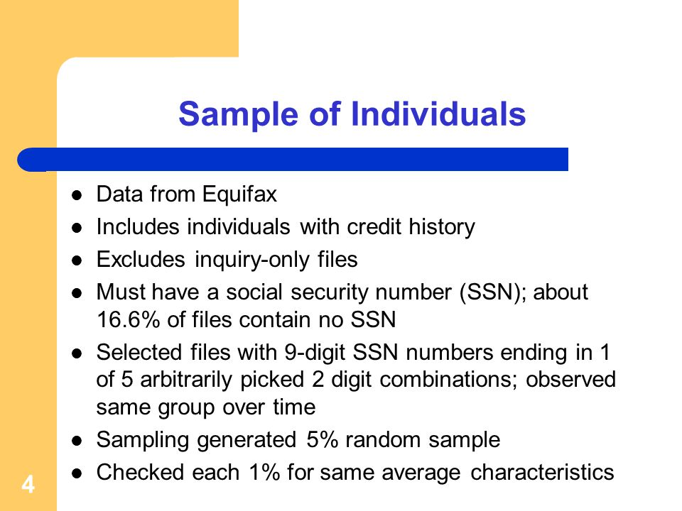 Sample of Individuals Data from Equifax Includes individuals with credit history Excludes inquiry-only files Must have a social security number (SSN); about 16.6% of files contain no SSN Selected files with 9-digit SSN numbers ending in 1 of 5 arbitrarily picked 2 digit combinations; observed same group over time Sampling generated 5% random sample Checked each 1% for same average characteristics 4