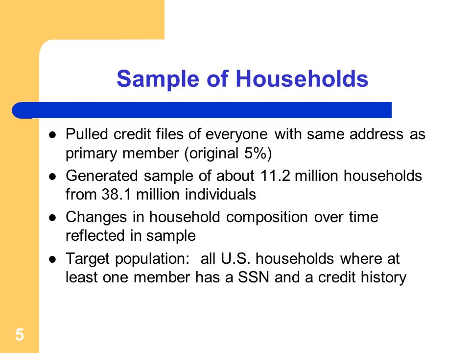 Sample of Households Pulled credit files of everyone with same address as primary member (original 5%) Generated sample of about 11.2 million households from 38.1 million individuals Changes in household composition over time reflected in sample Target population: all U.S.