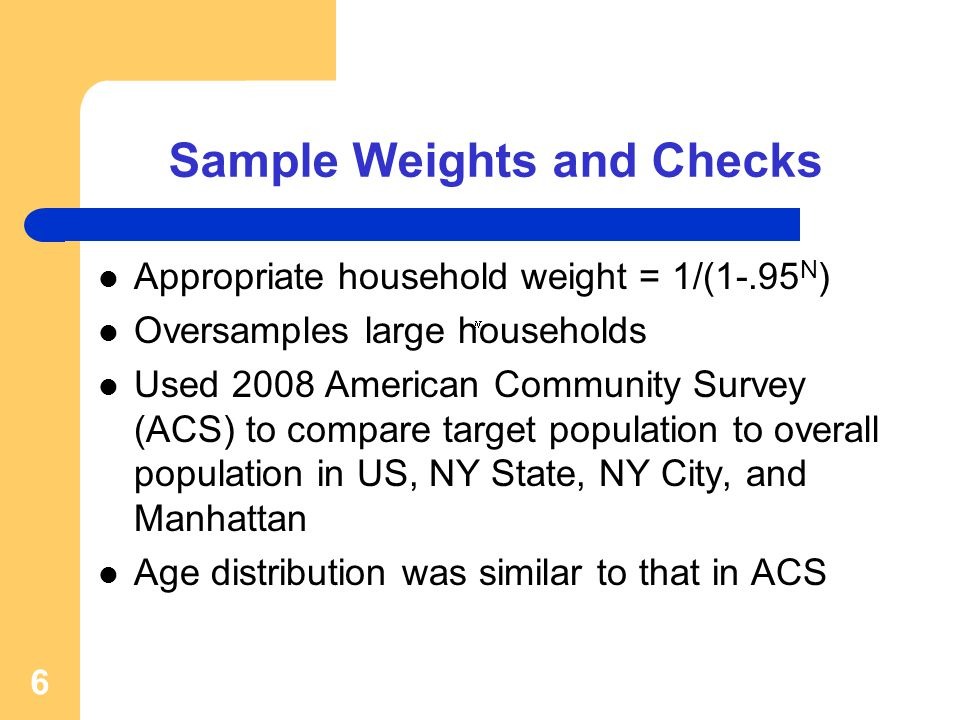 Sample Weights and Checks Appropriate household weight = 1/(1-.95 N ) Oversamples large households Used 2008 American Community Survey (ACS) to compare target population to overall population in US, NY State, NY City, and Manhattan Age distribution was similar to that in ACS 6