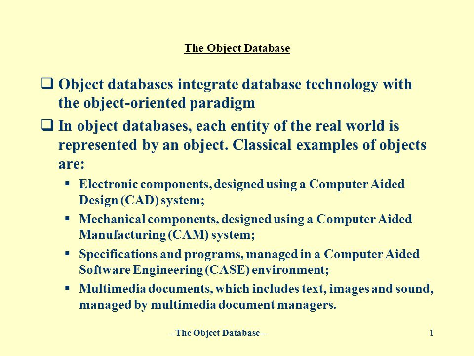 --The Object Database--1 The Object Database  Object databases integrate database technology with the object-oriented paradigm  In object databases, each entity of the real world is represented by an object.
