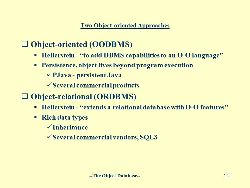 --The Object Database--12 Two Object-oriented Approaches  Object-oriented (OODBMS)  Hellerstein - to add DBMS capabilities to an O-O language  Persistence, object lives beyond program execution PJava - persistent Java Several commercial products  Object-relational (ORDBMS)  Hellerstein - extends a relational database with O-O features  Rich data types Inheritance Several commercial vendors, SQL3
