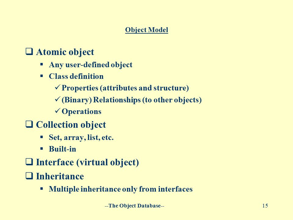 --The Object Database--15 Object Model  Atomic object  Any user-defined object  Class definition Properties (attributes and structure) (Binary) Relationships (to other objects) Operations  Collection object  Set, array, list, etc.