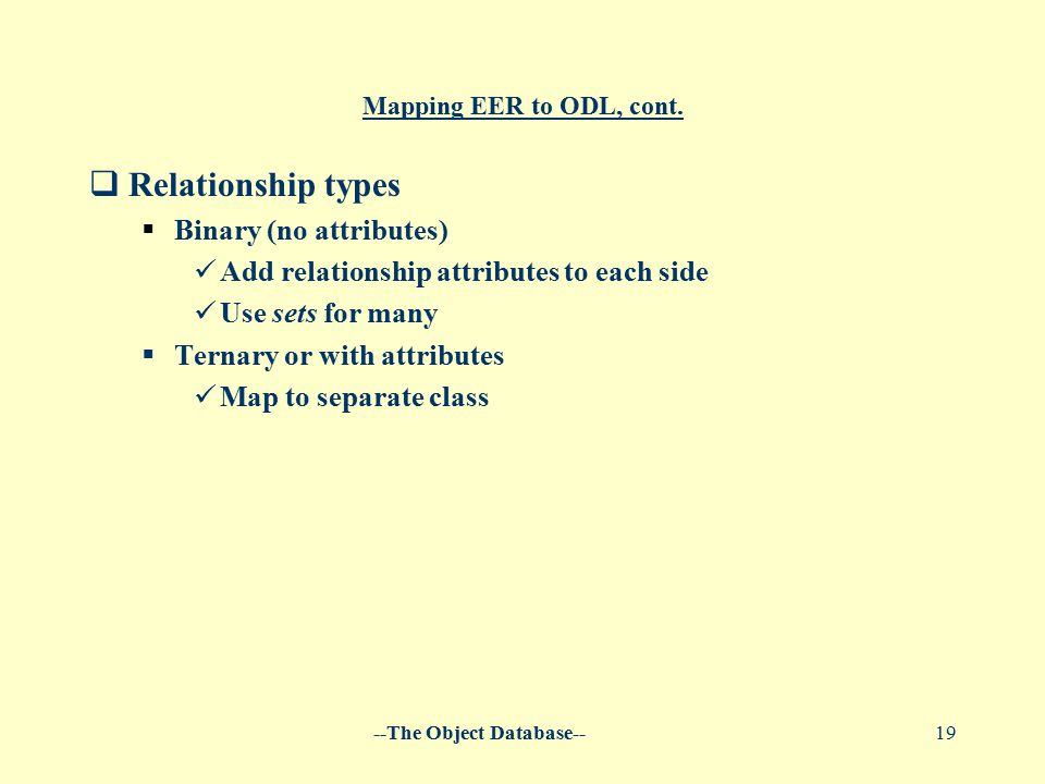 --The Object Database--19 Mapping EER to ODL, cont.  Relationship types  Binary (no attributes) Add relationship attributes to each side Use sets fo