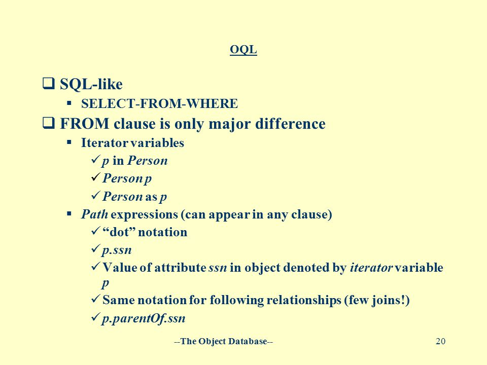 --The Object Database--20 OQL  SQL-like  SELECT-FROM-WHERE  FROM clause is only major difference  Iterator variables p in Person Person p Person as p  Path expressions (can appear in any clause) dot notation p.ssn Value of attribute ssn in object denoted by iterator variable p Same notation for following relationships (few joins!) p.parentOf.ssn