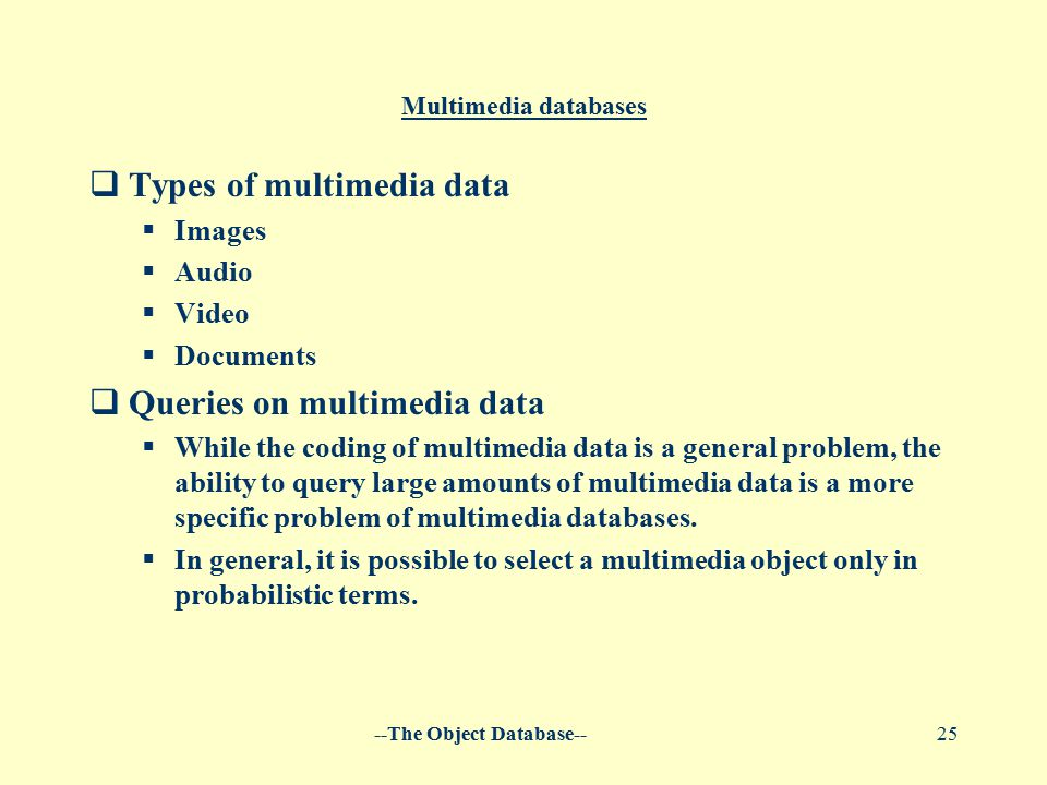 --The Object Database--25 Multimedia databases  Types of multimedia data  Images  Audio  Video  Documents  Queries on multimedia data  While the coding of multimedia data is a general problem, the ability to query large amounts of multimedia data is a more specific problem of multimedia databases.