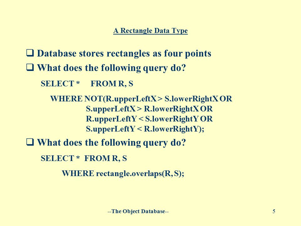 --The Object Database--5 A Rectangle Data Type  Database stores rectangles as four points  What does the following query do? SELECT * FROM R, S WHER