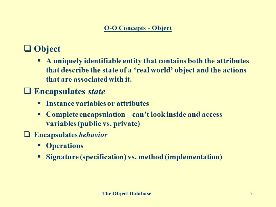 --The Object Database--7 O-O Concepts - Object  Object  A uniquely identifiable entity that contains both the attributes that describe the state of a 'real world' object and the actions that are associated with it.