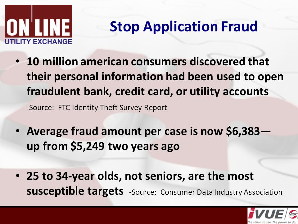 Stop Application Fraud 10 million american consumers discovered that their personal information had been used to open fraudulent bank, credit card, or utility accounts -Source: FTC Identity Theft Survey Report Average fraud amount per case is now $6,383— up from $5,249 two years ago 25 to 34-year olds, not seniors, are the most susceptible targets -Source: Consumer Data Industry Association