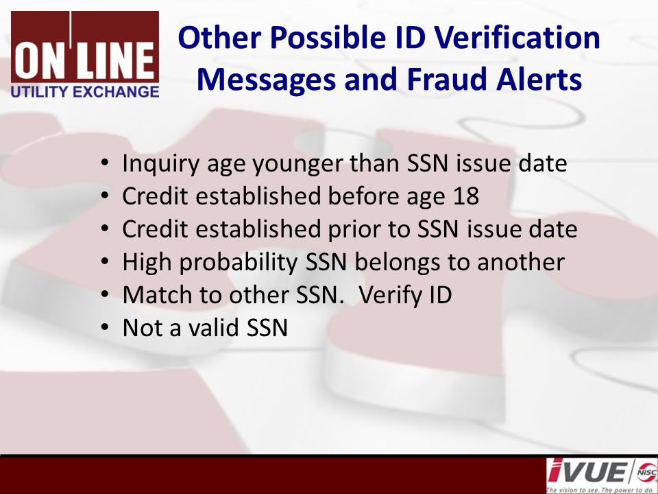 Other Possible ID Verification Messages and Fraud Alerts Inquiry age younger than SSN issue date Credit established before age 18 Credit established prior to SSN issue date High probability SSN belongs to another Match to other SSN.