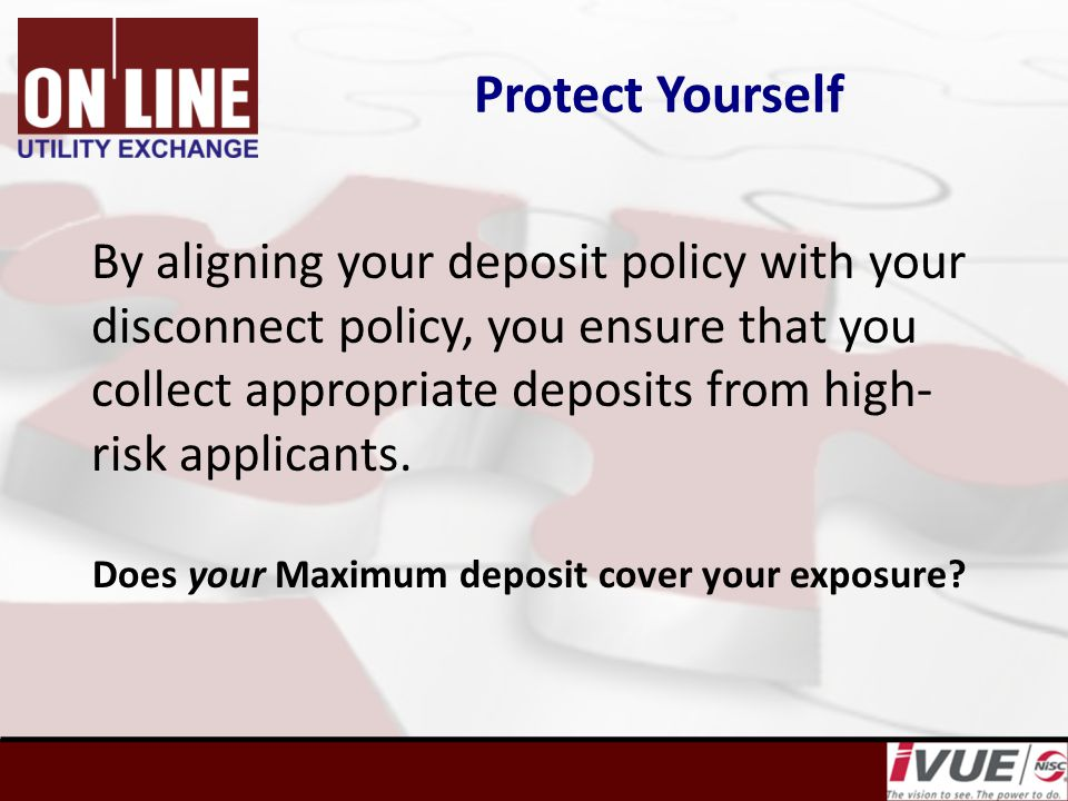 Protect Yourself By aligning your deposit policy with your disconnect policy, you ensure that you collect appropriate deposits from high- risk applicants.