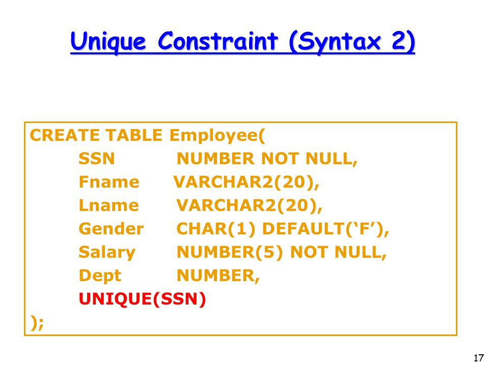 17 Unique Constraint (Syntax 2) CREATE TABLE Employee( SSNNUMBER NOT NULL, Fname VARCHAR2(20), LnameVARCHAR2(20), GenderCHAR(1) DEFAULT('F'), SalaryNUMBER(5) NOT NULL, DeptNUMBER, UNIQUE(SSN) );