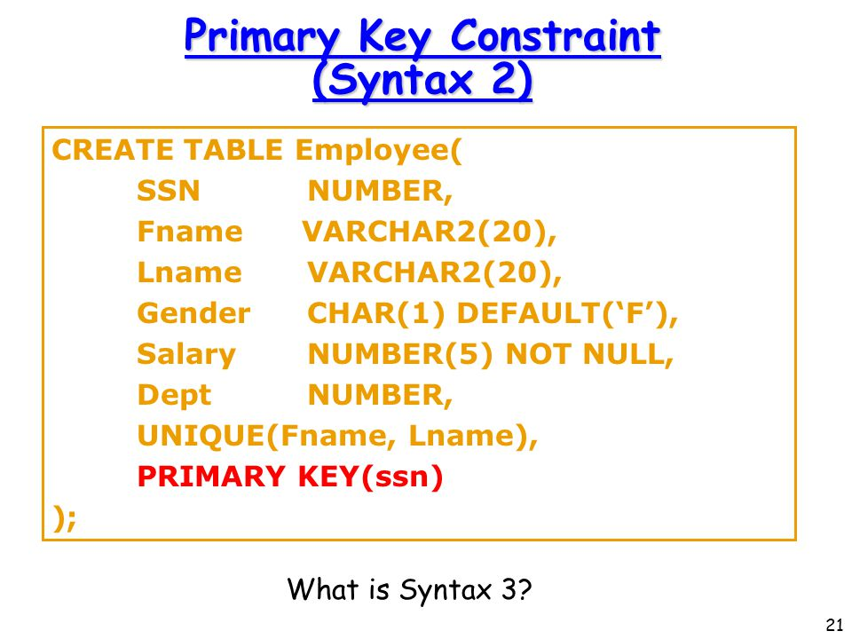 21 Primary Key Constraint (Syntax 2) CREATE TABLE Employee( SSNNUMBER, Fname VARCHAR2(20), LnameVARCHAR2(20), GenderCHAR(1) DEFAULT('F'), SalaryNUMBER(5) NOT NULL, DeptNUMBER, UNIQUE(Fname, Lname), PRIMARY KEY(ssn) ); What is Syntax 3