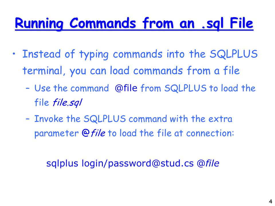4 Running Commands from an.sql File Instead of typing commands into the SQLPLUS terminal, you can load commands from a file –Use the command @file from SQLPLUS to load the file file.sql –Invoke the SQLPLUS command with the extra parameter @file to load the file at connection: sqlplus login/password@stud.cs @file
