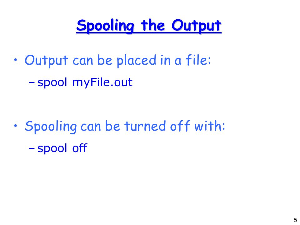5 Spooling the Output Output can be placed in a file: –spool myFile.out Spooling can be turned off with: –spool off