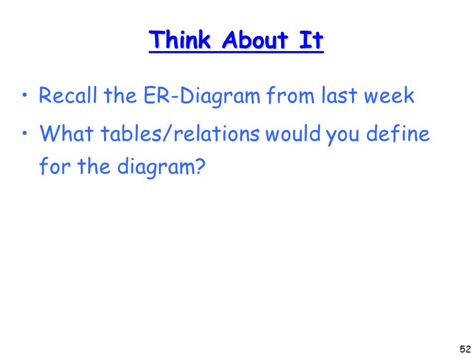 52 Think About It Recall the ER-Diagram from last week What tables/relations would you define for the diagram