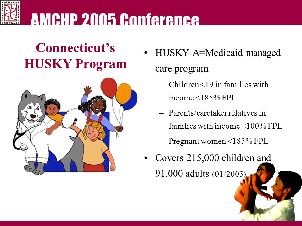 AMCHP 2005 Conference Connecticut's HUSKY Program HUSKY A=Medicaid managed care program –Children <19 in families with income <185% FPL –Parents/caretaker relatives in families with income <100% FPL –Pregnant women <185% FPL Covers 215,000 children and 91,000 adults (01/2005)