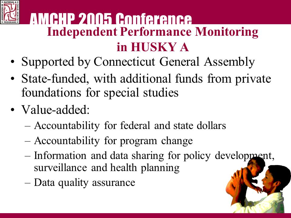 AMCHP 2005 Conference Independent Performance Monitoring in HUSKY A Supported by Connecticut General Assembly State-funded, with additional funds from private foundations for special studies Value-added: –Accountability for federal and state dollars –Accountability for program change –Information and data sharing for policy development, surveillance and health planning –Data quality assurance