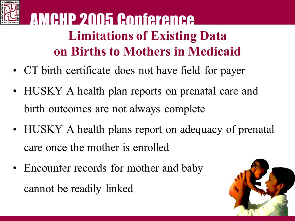 AMCHP 2005 Conference Limitations of Existing Data on Births to Mothers in Medicaid CT birth certificate does not have field for payer HUSKY A health plan reports on prenatal care and birth outcomes are not always complete HUSKY A health plans report on adequacy of prenatal care once the mother is enrolled Encounter records for mother and baby cannot be readily linked