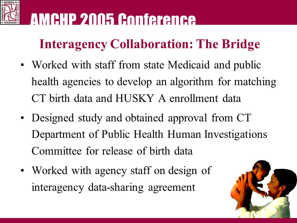 AMCHP 2005 Conference Interagency Collaboration: The Bridge Worked with staff from state Medicaid and public health agencies to develop an algorithm for matching CT birth data and HUSKY A enrollment data Designed study and obtained approval from CT Department of Public Health Human Investigations Committee for release of birth data Worked with agency staff on design of interagency data-sharing agreement