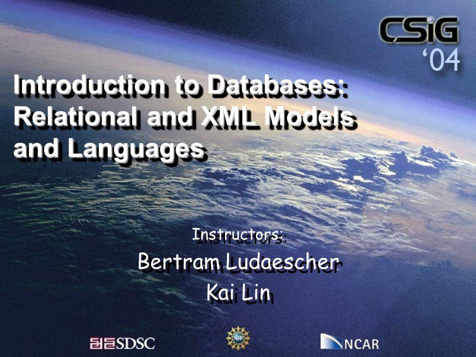 Introduction to Databases: Relational and XML Models and Languages Instructors: Bertram Ludaescher Kai Lin Instructors: Bertram Ludaescher Kai Lin