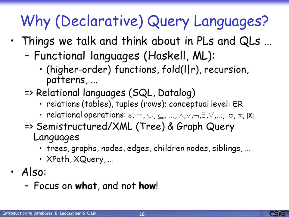 Introduction to Databases, B. Ludaescher & K. Lin 16 Why (Declarative) Query Languages.