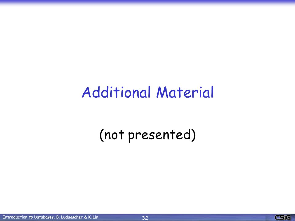 Introduction to Databases, B. Ludaescher & K. Lin 32 Additional Material (not presented)