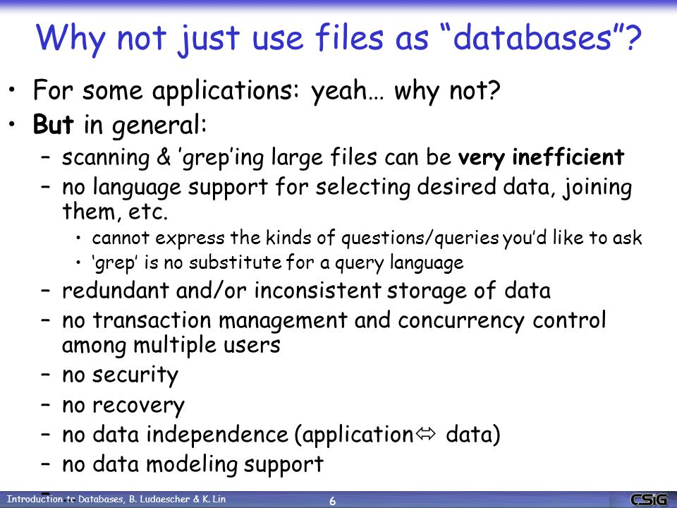 Introduction to Databases, B. Ludaescher & K. Lin 6 Why not just use files as databases .