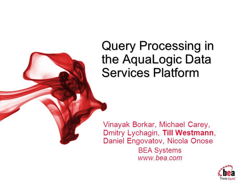 Query Processing in the AquaLogic Data Services Platform Vinayak Borkar, Michael Carey, Dmitry Lychagin, Till Westmann, Daniel Engovatov, Nicola Onose BEA Systems www.bea.com