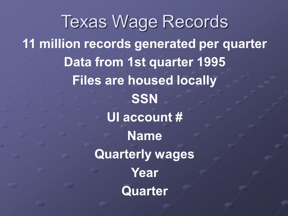 Texas Wage Records 11 million records generated per quarter Data from 1st quarter 1995 Files are housed locally SSN UI account # Name Quarterly wages Year Quarter
