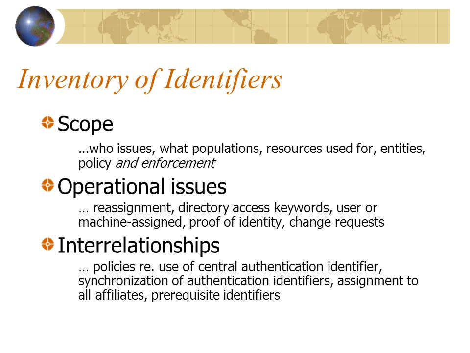 Inventory of Identifiers Scope …who issues, what populations, resources used for, entities, policy and enforcement Operational issues … reassignment, directory access keywords, user or machine-assigned, proof of identity, change requests Interrelationships … policies re.