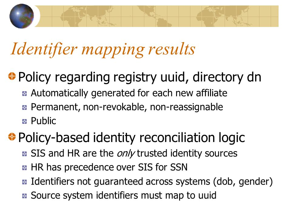 Identifier mapping results Policy regarding registry uuid, directory dn Automatically generated for each new affiliate Permanent, non-revokable, non-reassignable Public Policy-based identity reconciliation logic SIS and HR are the only trusted identity sources HR has precedence over SIS for SSN Identifiers not guaranteed across systems (dob, gender) Source system identifiers must map to uuid