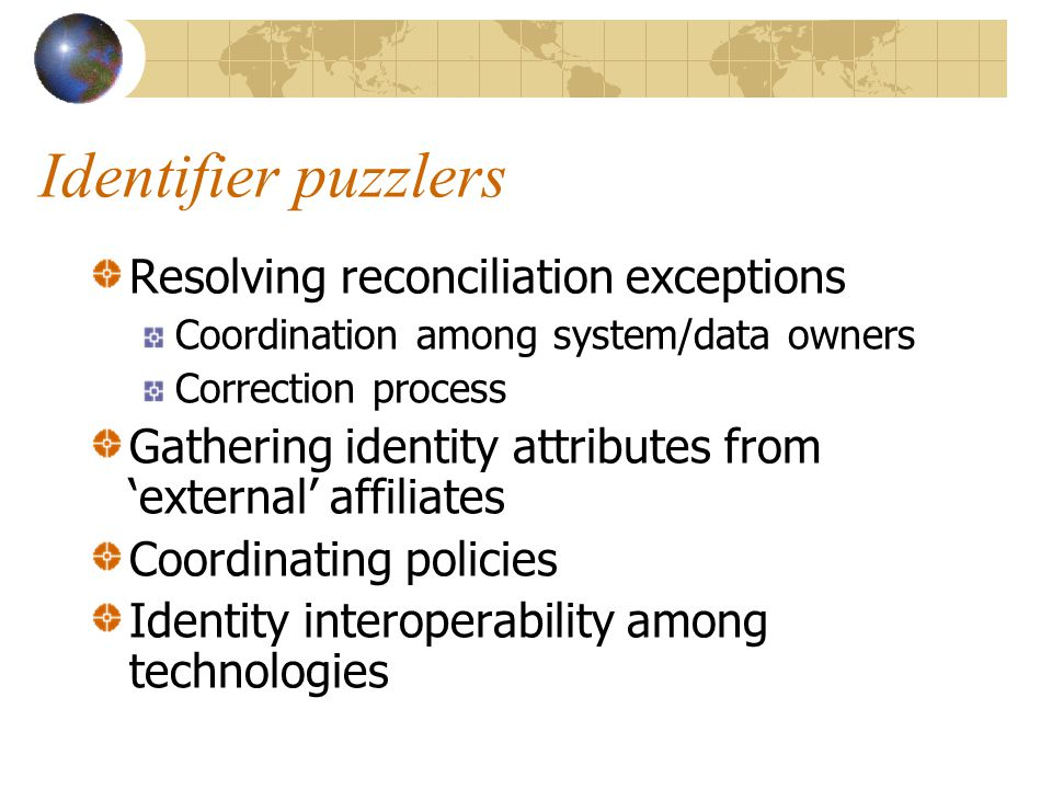 Identifier puzzlers Resolving reconciliation exceptions Coordination among system/data owners Correction process Gathering identity attributes from 'external' affiliates Coordinating policies Identity interoperability among technologies