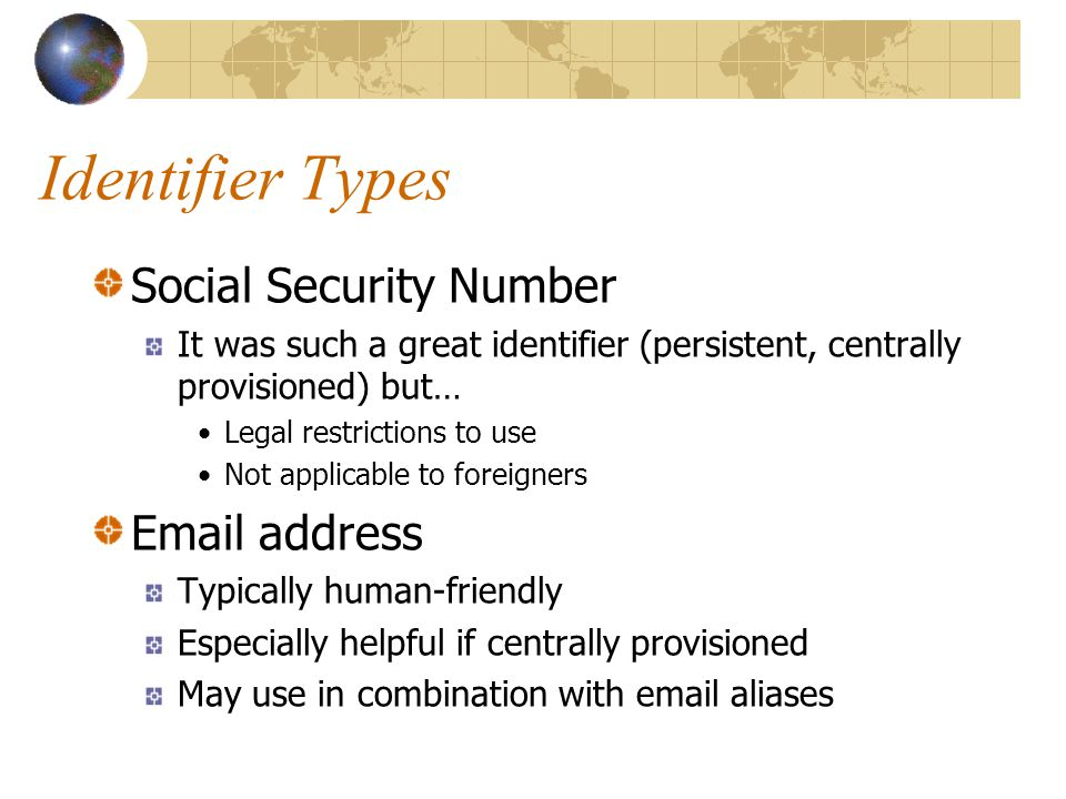 Identifier Types Social Security Number It was such a great identifier (persistent, centrally provisioned) but… Legal restrictions to use Not applicable to foreigners Email address Typically human-friendly Especially helpful if centrally provisioned May use in combination with email aliases