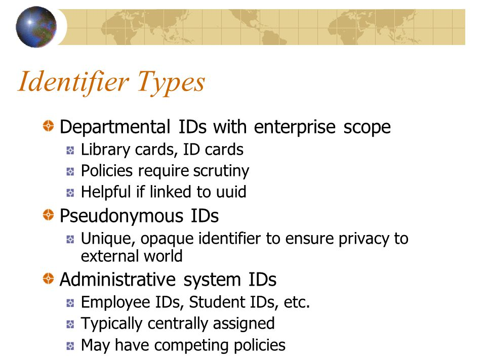 Identifier Types Departmental IDs with enterprise scope Library cards, ID cards Policies require scrutiny Helpful if linked to uuid Pseudonymous IDs Unique, opaque identifier to ensure privacy to external world Administrative system IDs Employee IDs, Student IDs, etc.