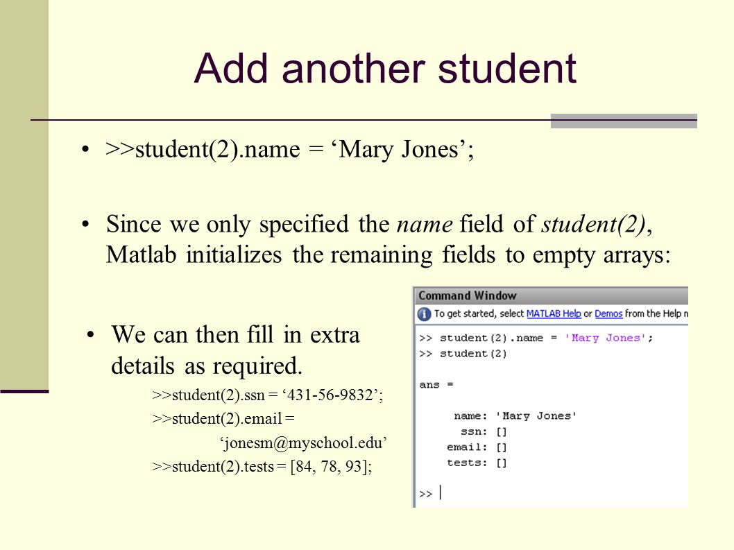 Add another student >>student(2).name = 'Mary Jones'; Since we only specified the name field of student(2), Matlab initializes the remaining fields to empty arrays: We can then fill in extra details as required.