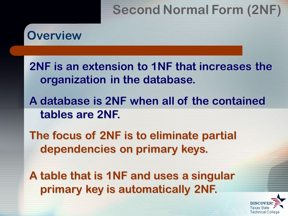 Texas State Technical College DISCOVER! Second Normal Form (2NF) 2NF is an extension to 1NF that increases the organization in the database. A databas