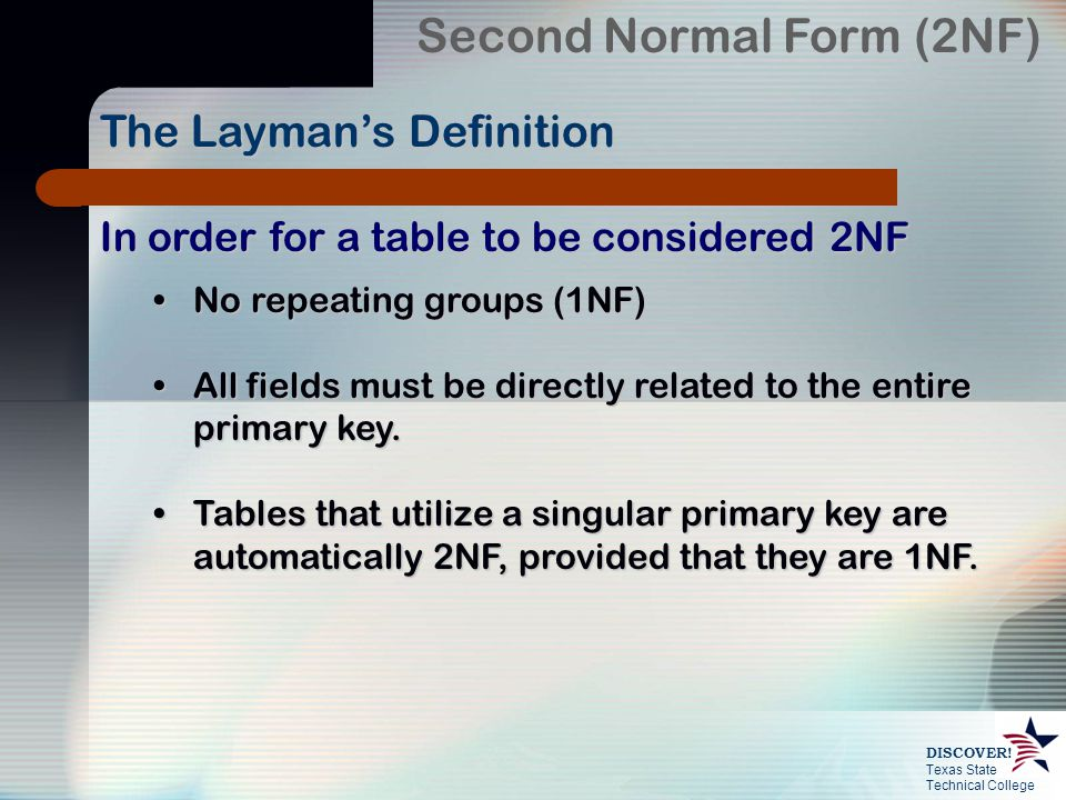 Texas State Technical College DISCOVER! In order for a table to be considered 2NF No repeating groups (1NF)No repeating groups (1NF) All fields must b