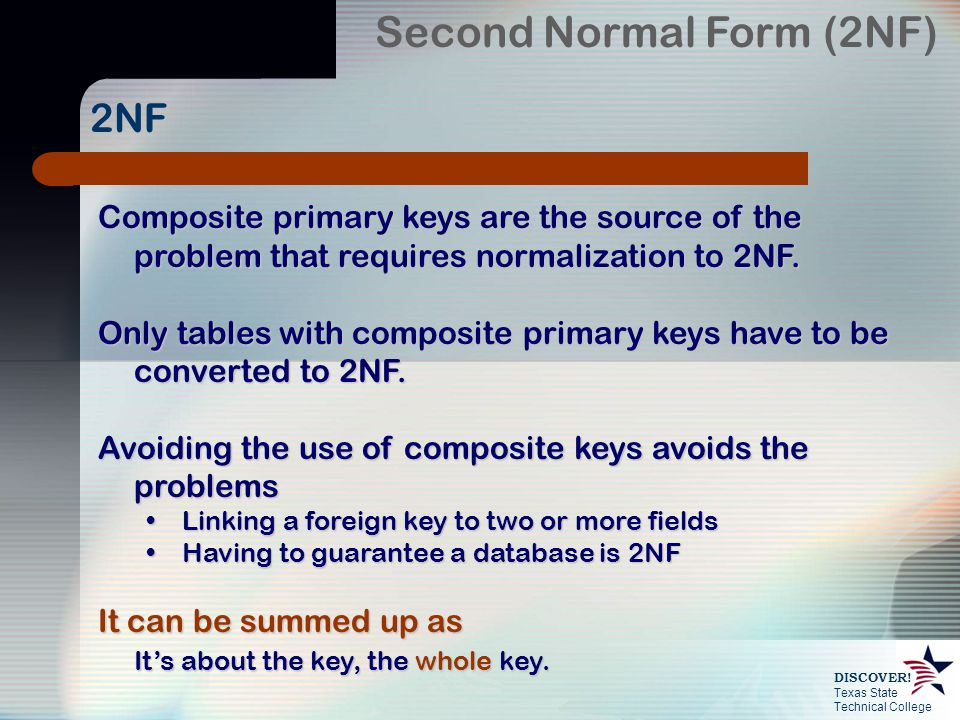 Texas State Technical College DISCOVER! Composite primary keys are the source of the problem that requires normalization to 2NF. Only tables with comp