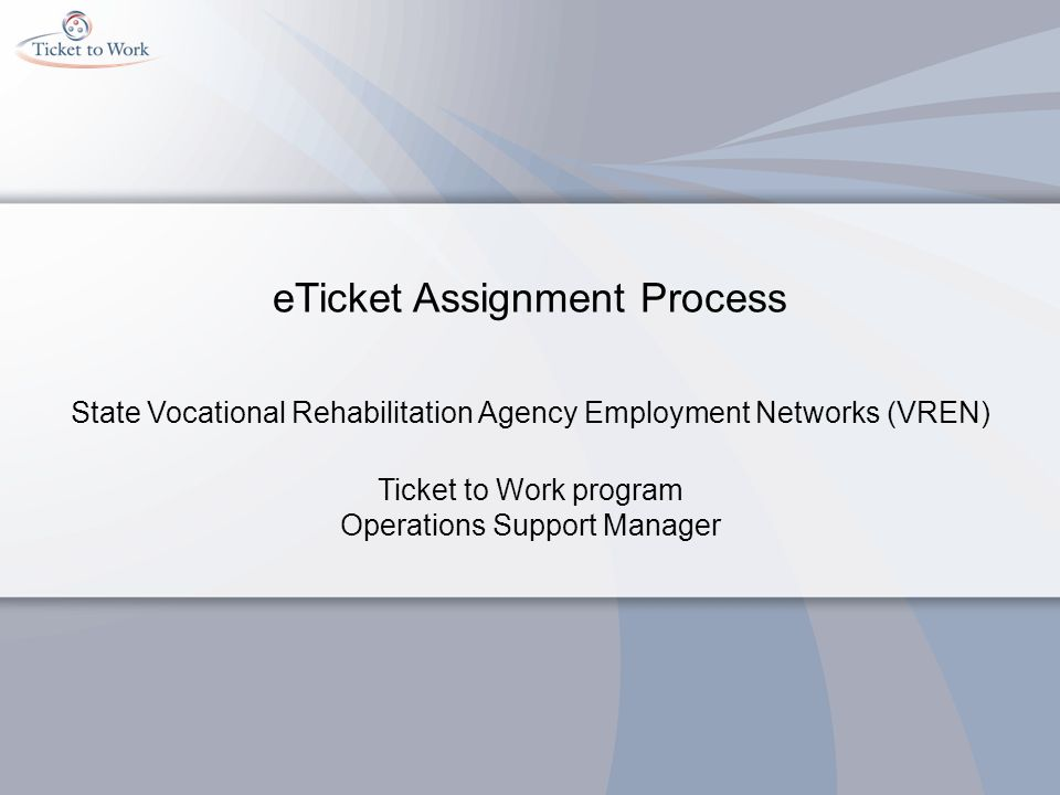eTicket Assignment Process State Vocational Rehabilitation Agency Employment Networks (VREN) Ticket to Work program Operations Support Manager