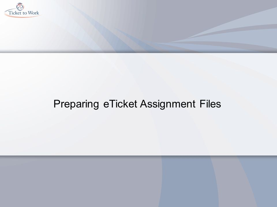 Requirements for eTicket Assignment Files Required file format Comma delimited text file Required data Social Security Number (including dashes) IPE signature date (MM/DD/CCYY format) Unassignment Date (MM/DD/CCYY format) o Do not send case closure dates when closures occur.