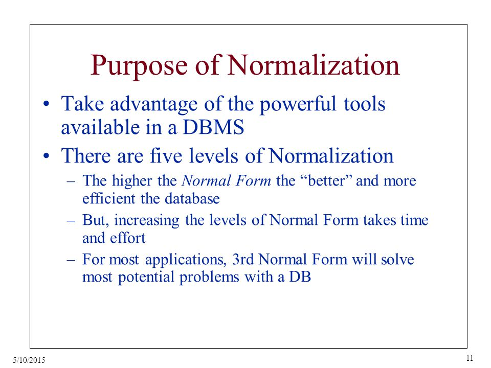 5/10/2015 11 Purpose of Normalization Take advantage of the powerful tools available in a DBMS There are five levels of Normalization –The higher the Normal Form the better and more efficient the database –But, increasing the levels of Normal Form takes time and effort –For most applications, 3rd Normal Form will solve most potential problems with a DB