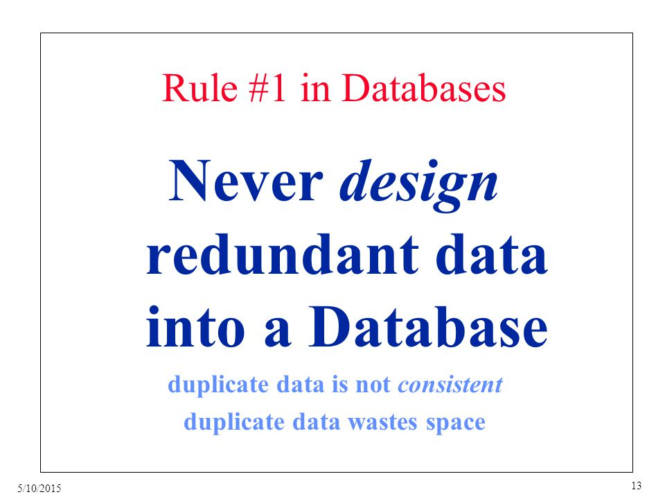 5/10/2015 13 Rule #1 in Databases Never design redundant data into a Database duplicate data is not consistent duplicate data wastes space
