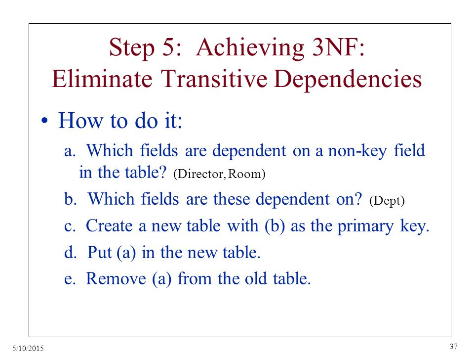 5/10/2015 37 Step 5: Achieving 3NF: Eliminate Transitive Dependencies How to do it: a.