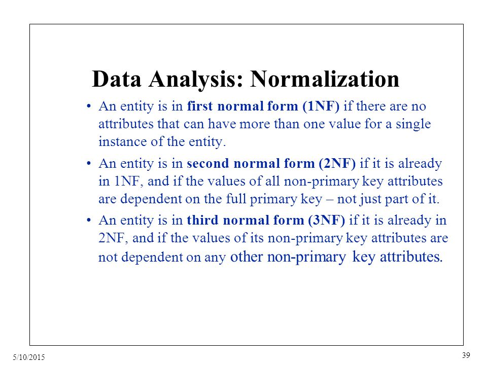 5/10/2015 39 Data Analysis: Normalization An entity is in first normal form (1NF) if there are no attributes that can have more than one value for a single instance of the entity.