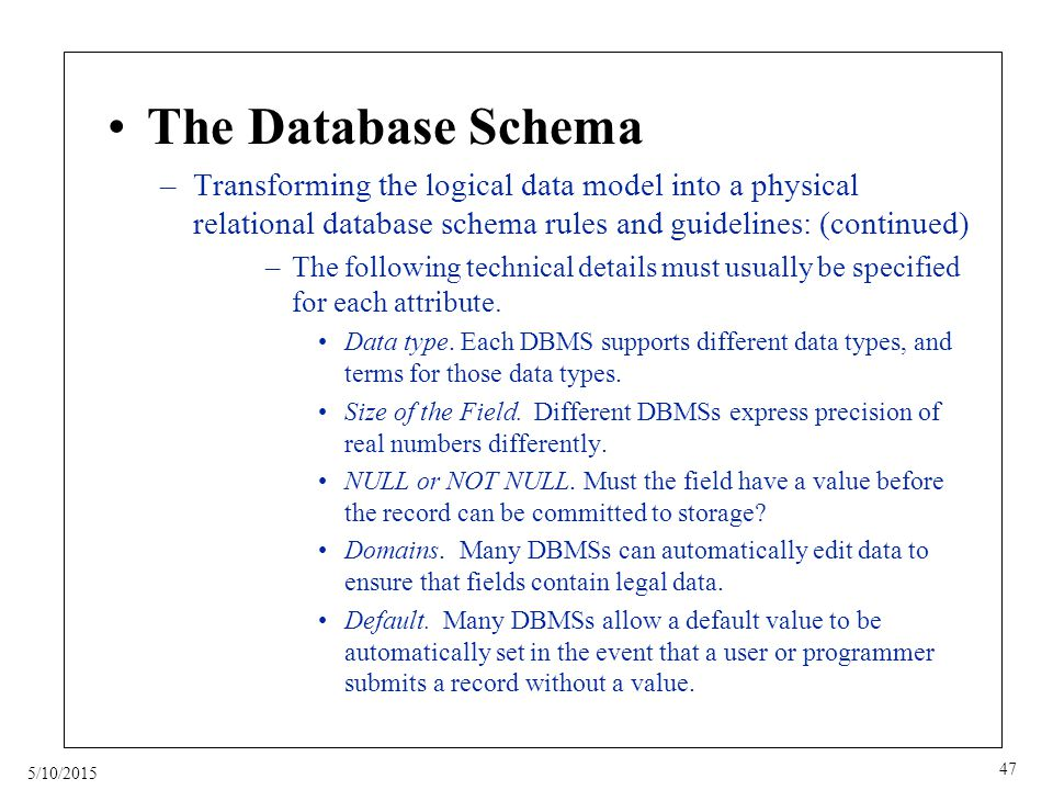 5/10/2015 47 The Database Schema –Transforming the logical data model into a physical relational database schema rules and guidelines: (continued) –The following technical details must usually be specified for each attribute.