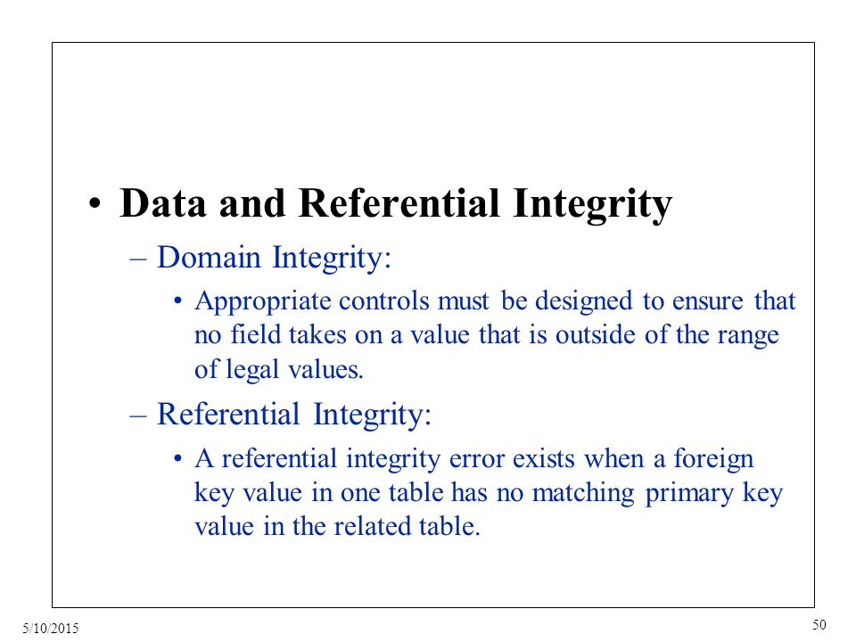 5/10/2015 50 Data and Referential Integrity –Domain Integrity: Appropriate controls must be designed to ensure that no field takes on a value that is outside of the range of legal values.