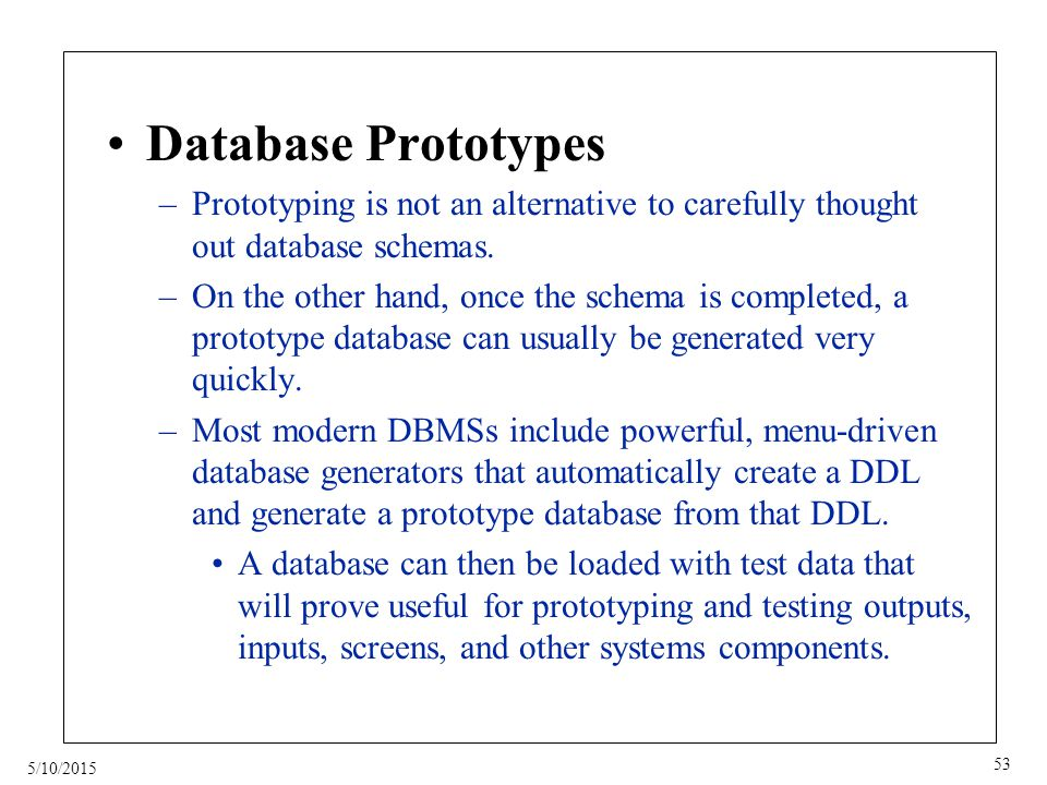 5/10/2015 53 Database Prototypes –Prototyping is not an alternative to carefully thought out database schemas.