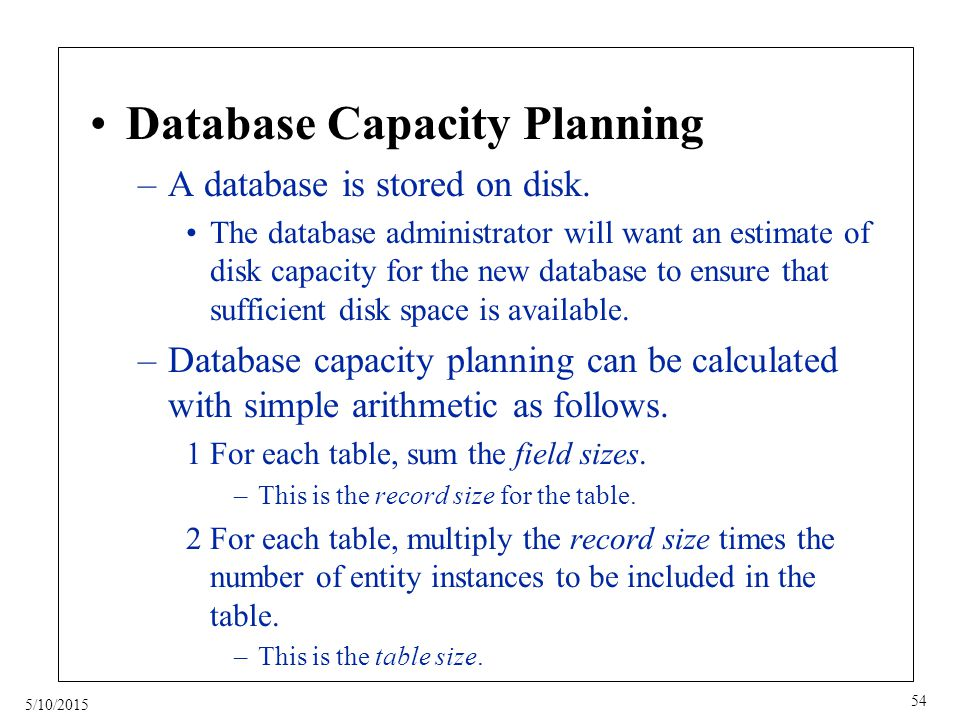 5/10/2015 54 Database Capacity Planning –A database is stored on disk.
