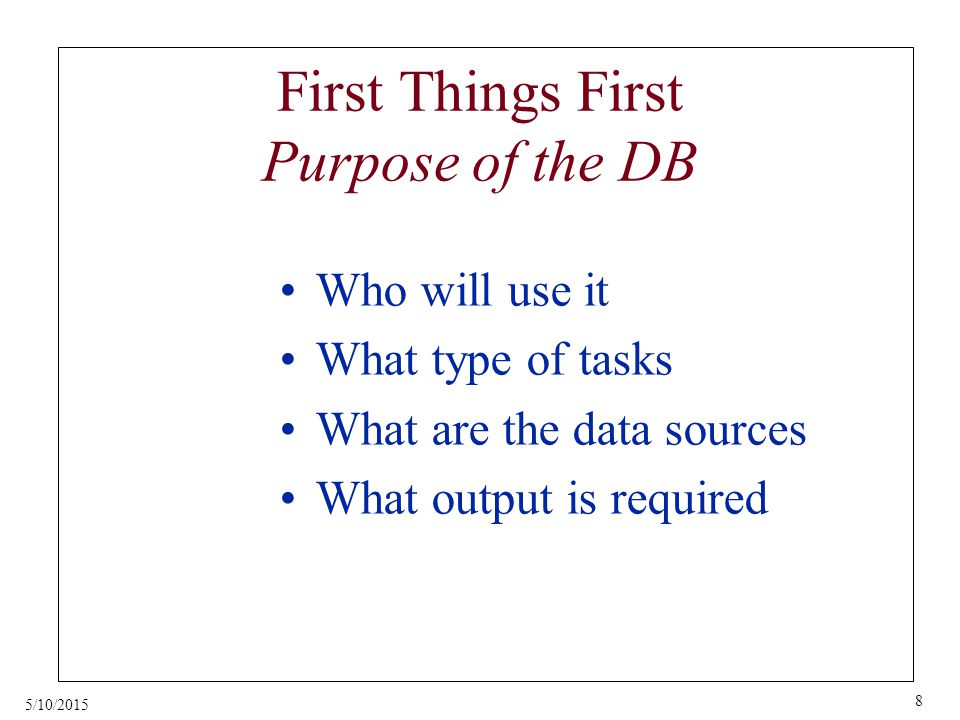 5/10/2015 8 First Things First Purpose of the DB Who will use it What type of tasks What are the data sources What output is required