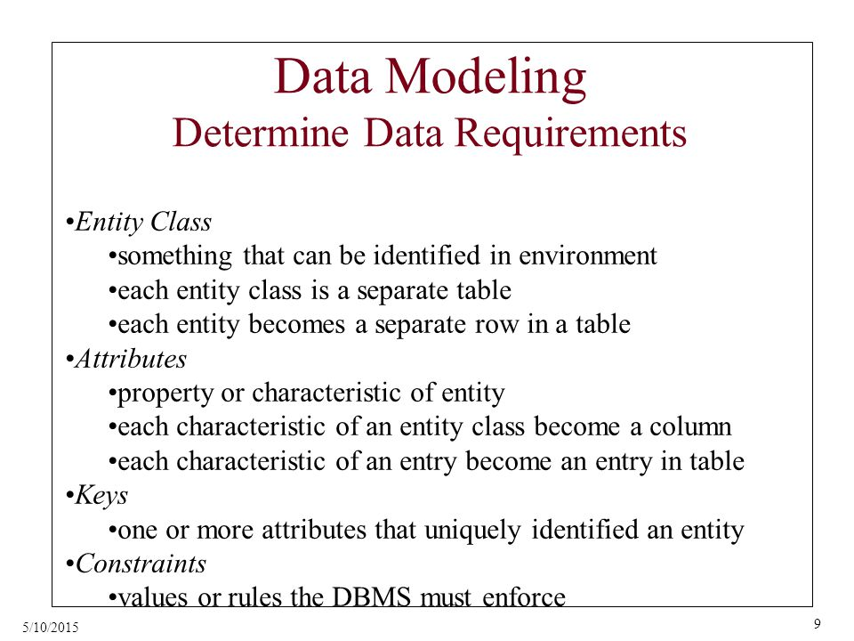 5/10/2015 9 Data Modeling Determine Data Requirements Entity Class something that can be identified in environment each entity class is a separate table each entity becomes a separate row in a table Attributes property or characteristic of entity each characteristic of an entity class become a column each characteristic of an entry become an entry in table Keys one or more attributes that uniquely identified an entity Constraints values or rules the DBMS must enforce